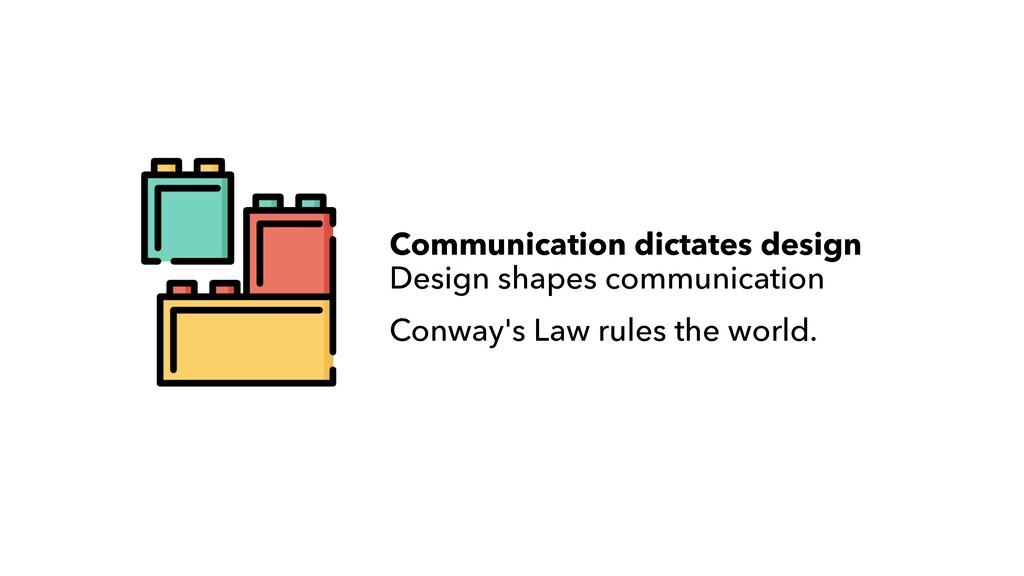 Communication dictates design  Design shapes c...