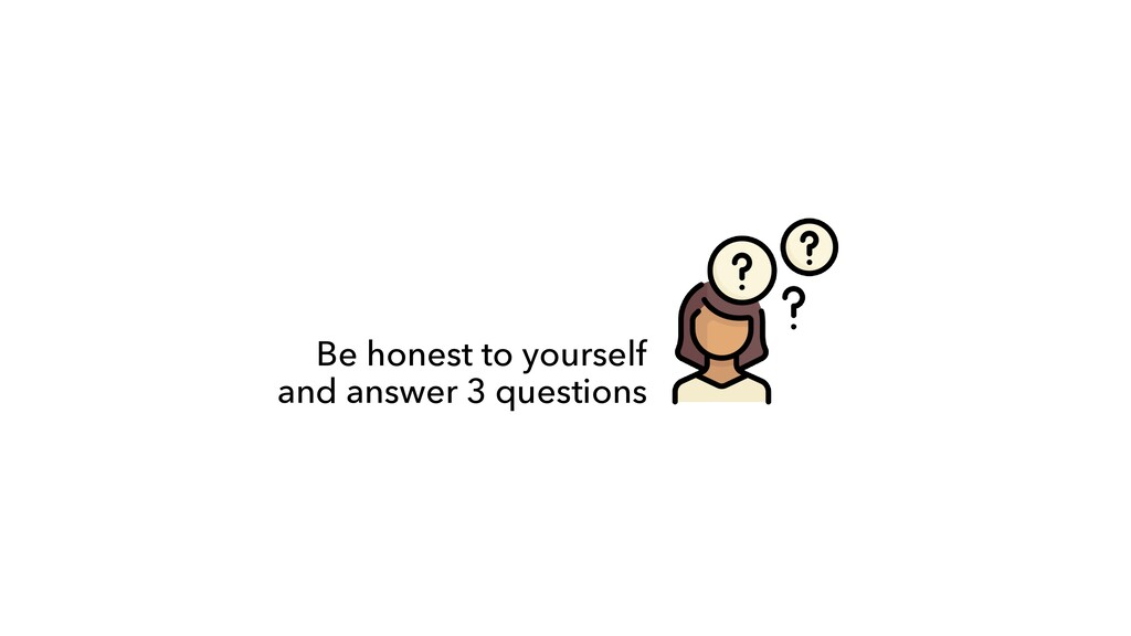 Be honest to yourself  and answer 3 questions