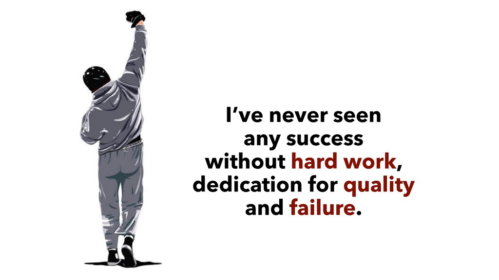 I've never seen  any success  without hard wo...