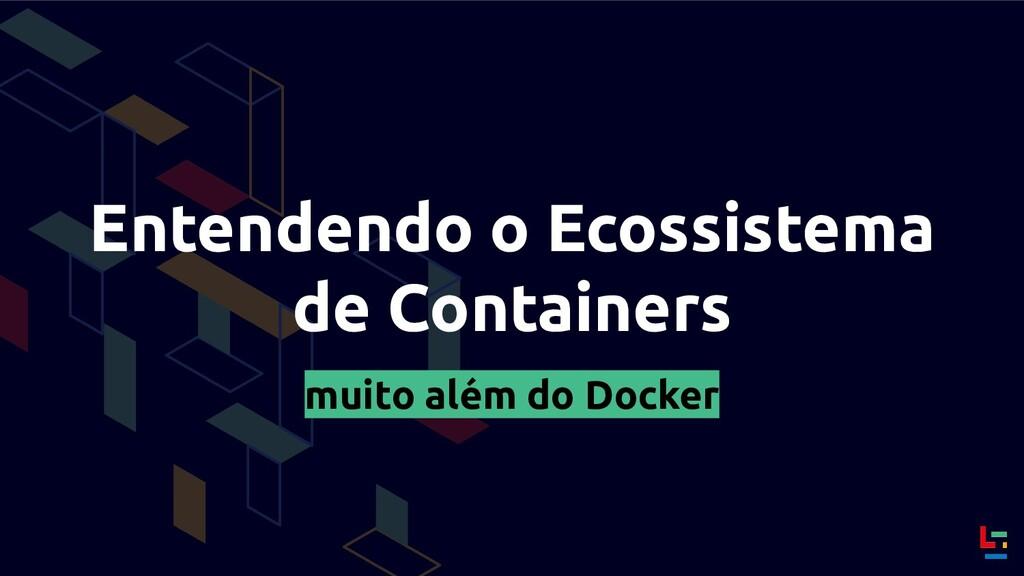 Entendendo o Ecossistema de Containers muito al...