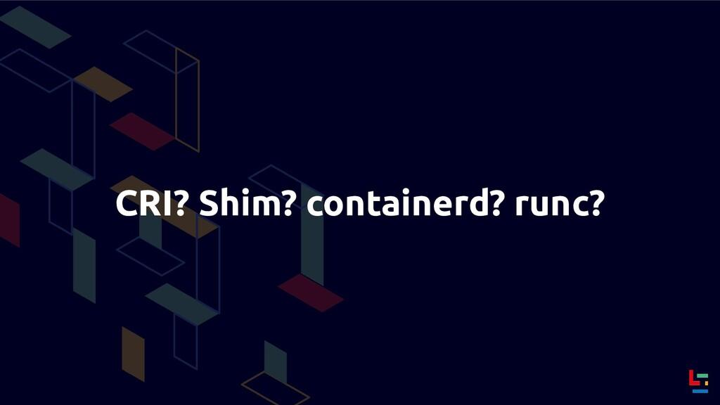 CRI? Shim? containerd? runc?