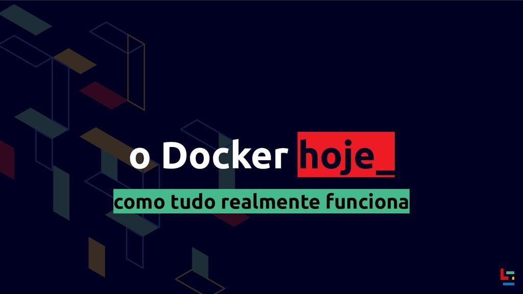 o Docker hoje_ como tudo realmente funciona