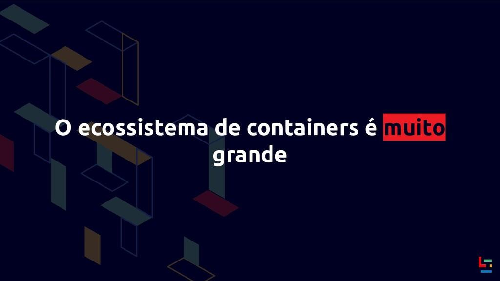 O ecossistema de containers é muito grande