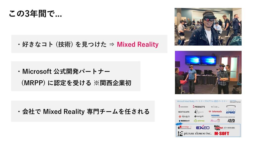 この3年間で... ・好きなコト (技術) を見つけた ⇒ Mixed Reality ・会社...