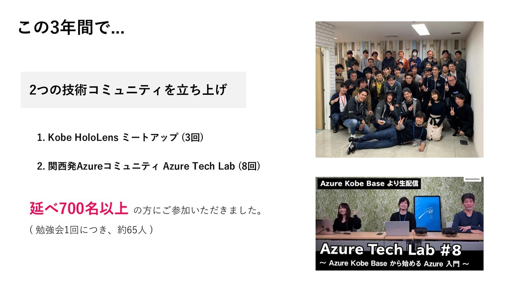 この3年間で... 2つの技術コミュニティを立ち上げ 1. Kobe HoloLens ミート...