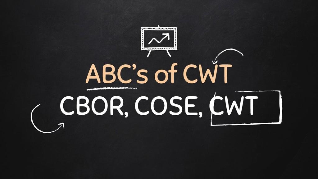 ABC's of CWT CBOR, COSE, CWT