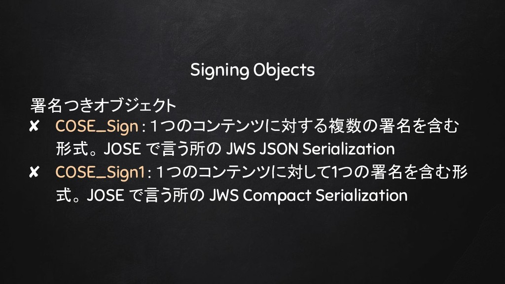 Signing Objects 署名つきオブジェクト ✘ COSE_Sign : 1つのコンテ...
