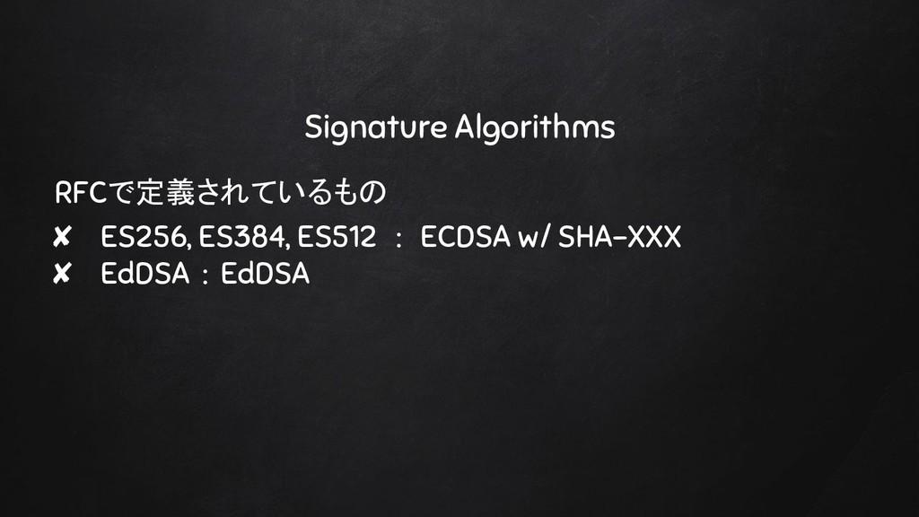 Signature Algorithms RFCで定義されているもの ✘ ES256, ES3...