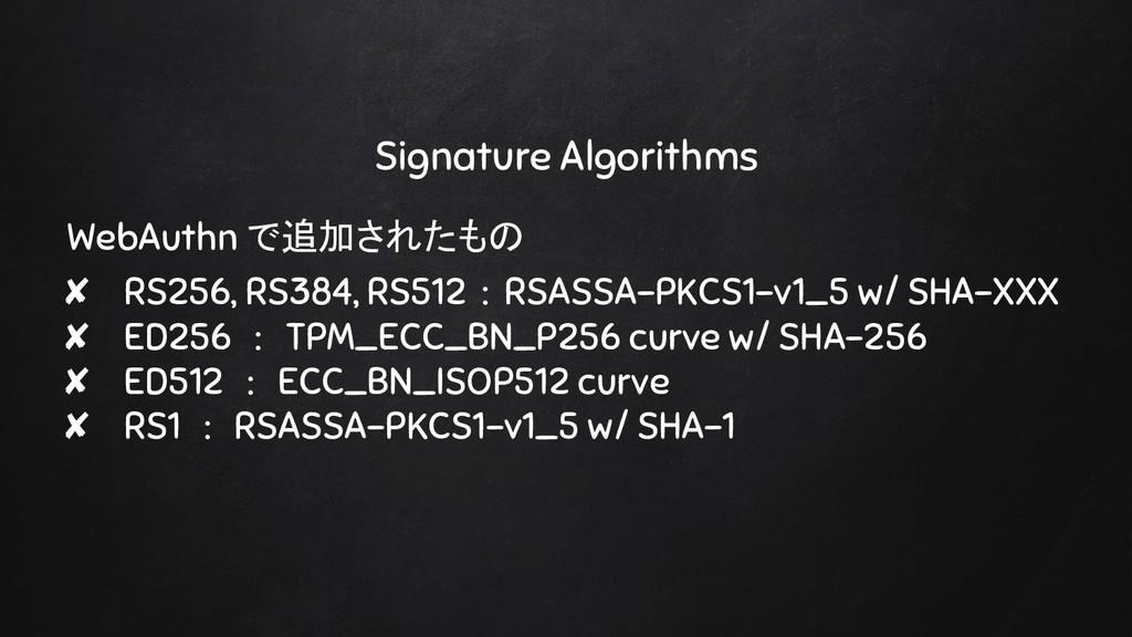 Signature Algorithms WebAuthn で追加されたもの ✘ RS256,...