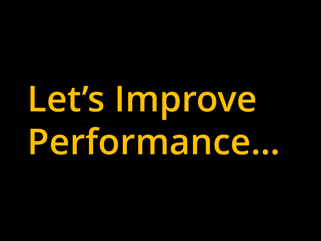 Let's Improve Performance…