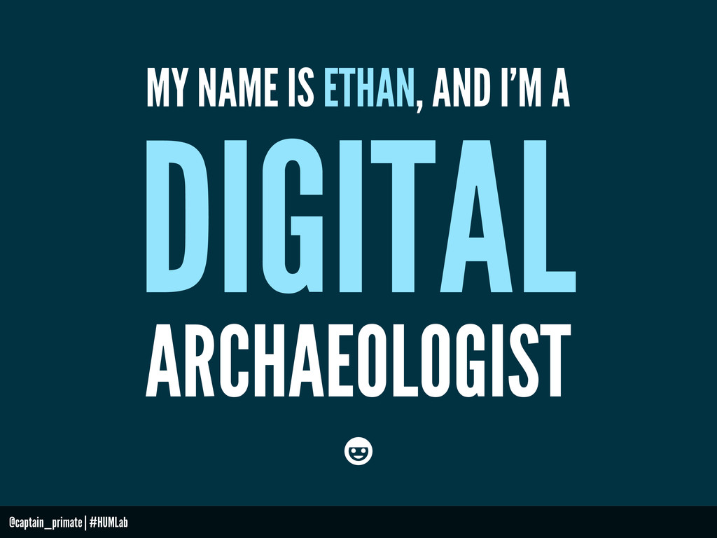 MY NAME IS ETHAN, AND I'M A DIGITAL ARCHAEOLOGI...