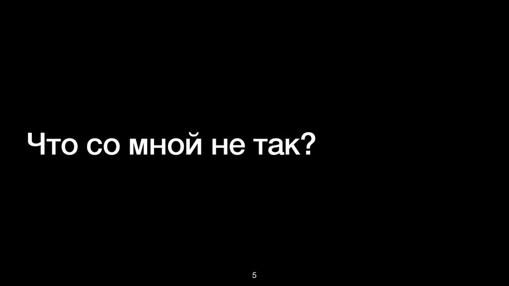 Что со мной не так? 5