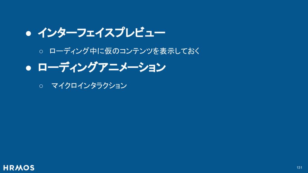 131 ● インターフェイスプレビュー ○ ローディング中に仮のコンテンツを表示しておく ● ...