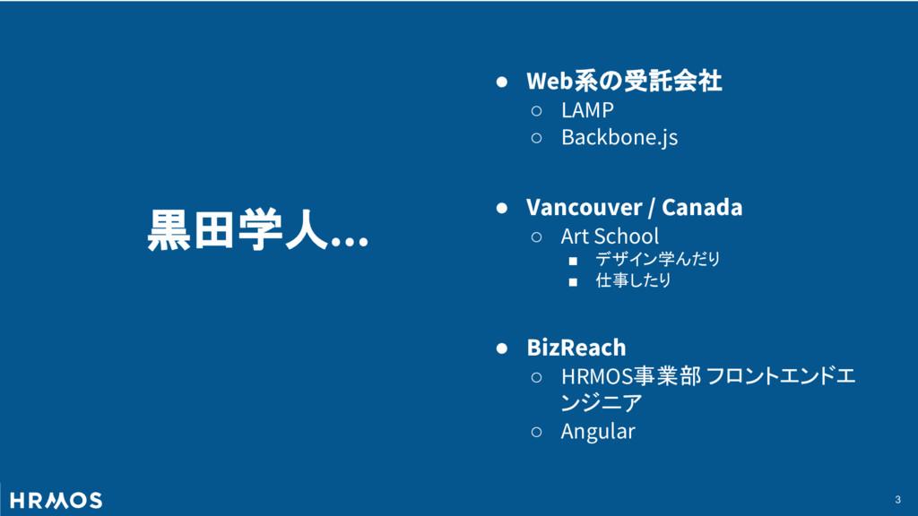 3 黒田学人... ● Web系の受託会社 ○ LAMP ○ Backbone.js ● Va...