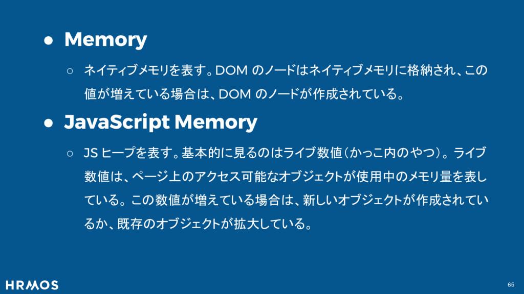65 ● Memory ○ ネイティブメモリを表す。DOM のノードはネイティブメモリに格納さ...