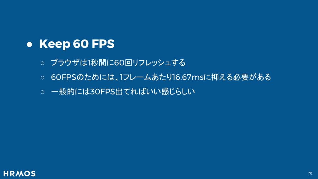 70 ● Keep 60 FPS ○ ブラウザは1秒間に60回リフレッシュする ○ 60FPS...