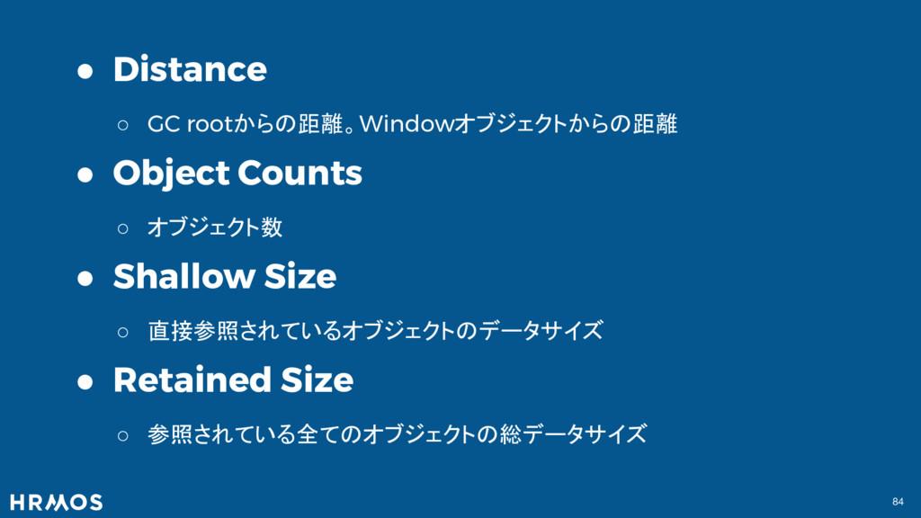 84 ● Distance ○ GC rootからの距離。Windowオブジェクトからの距離 ...