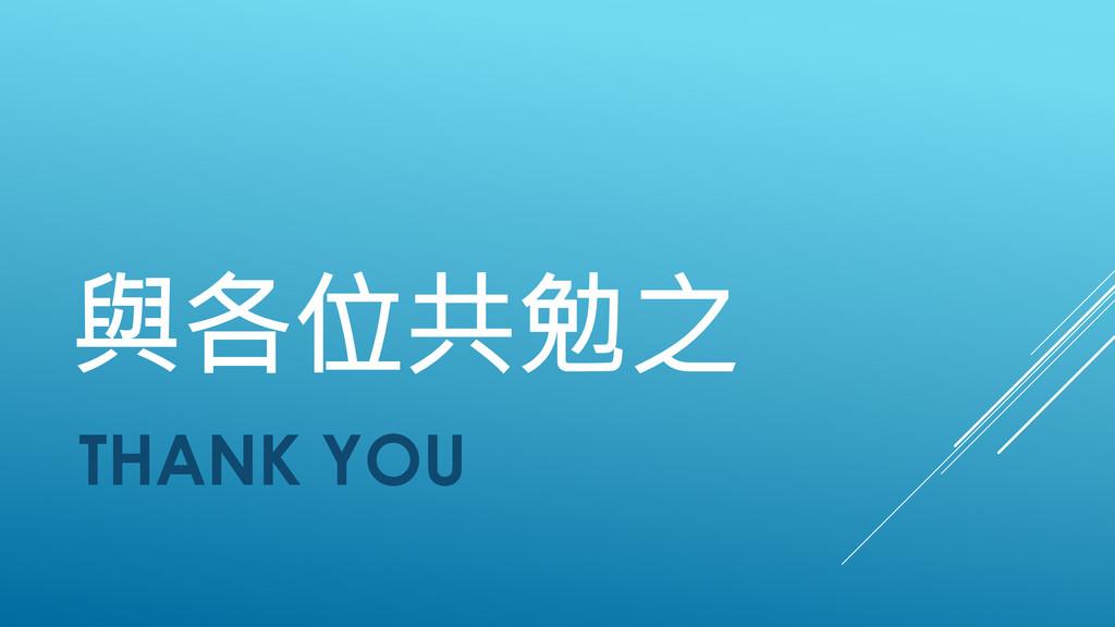 與各位共勉之 THANK YOU