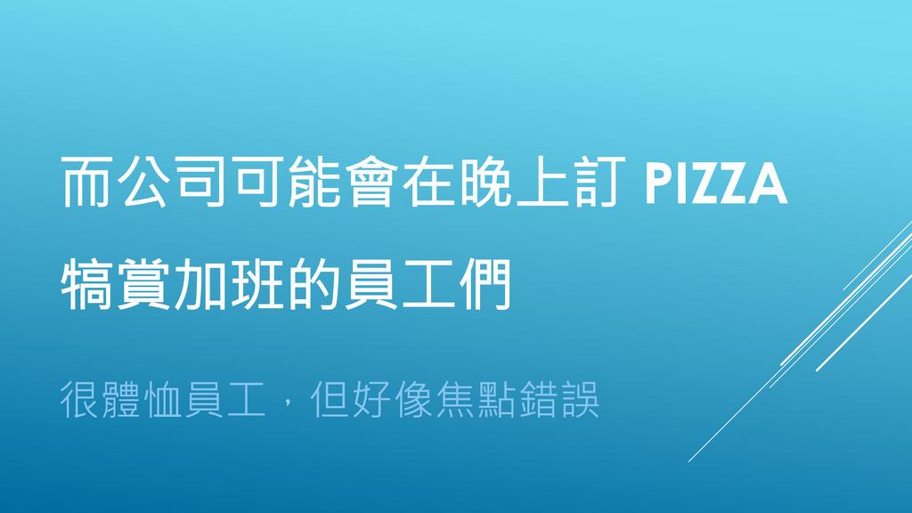 而公司可能會在晚上訂 PIZZA 犒賞加班的員工們 很體恤員工,但好像焦點錯誤