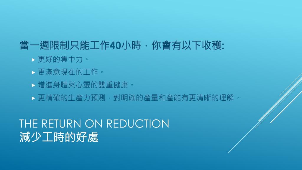 THE RETURN ON REDUCTION 減少工時的好處 當一週限制只能工作40小時...
