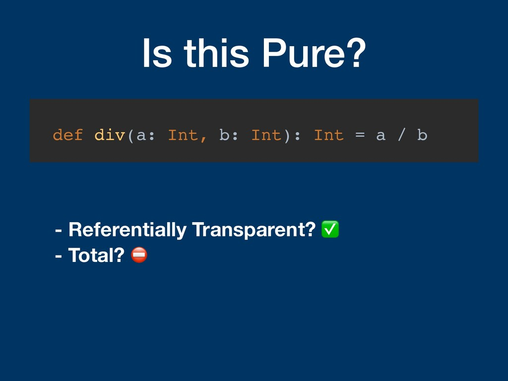 Is this Pure? def div(a: Int, b: Int): Int = a ...