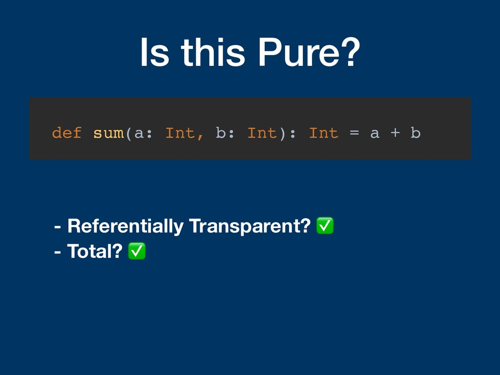 Is this Pure? def sum(a: Int, b: Int): Int = a ...