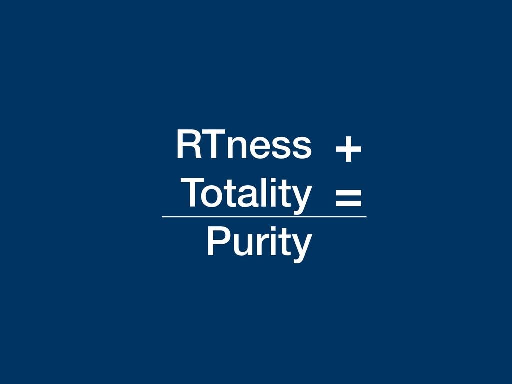 RTness Totality Purity + =