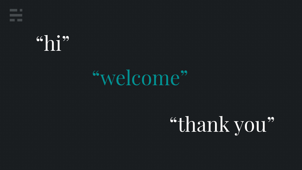 """welcome"" ""hi"" ""thank you"""