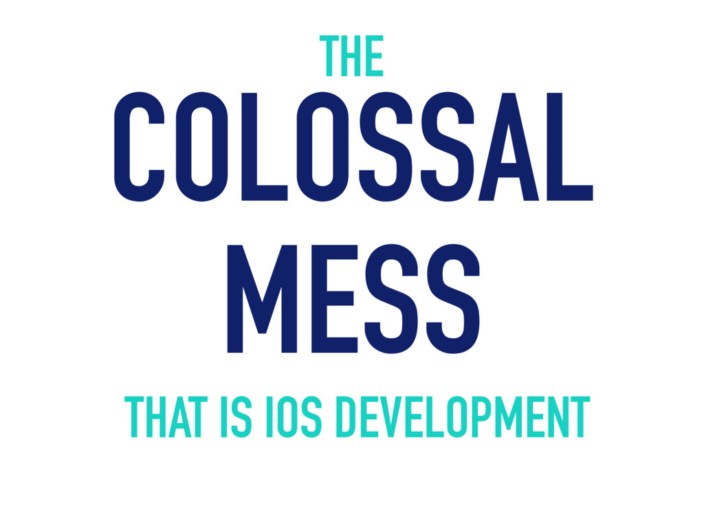 THE COLOSSAL MESS THAT IS IOS DEVELOPMENT