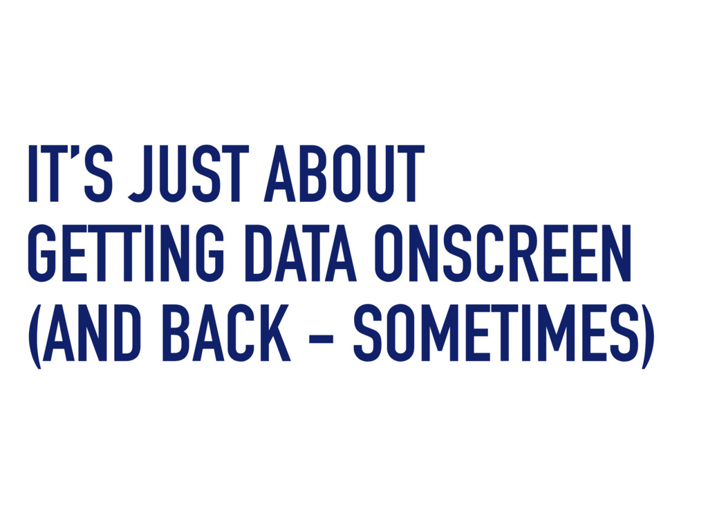 IT'S JUST ABOUT GETTING DATA ONSCREEN (AND BACK...