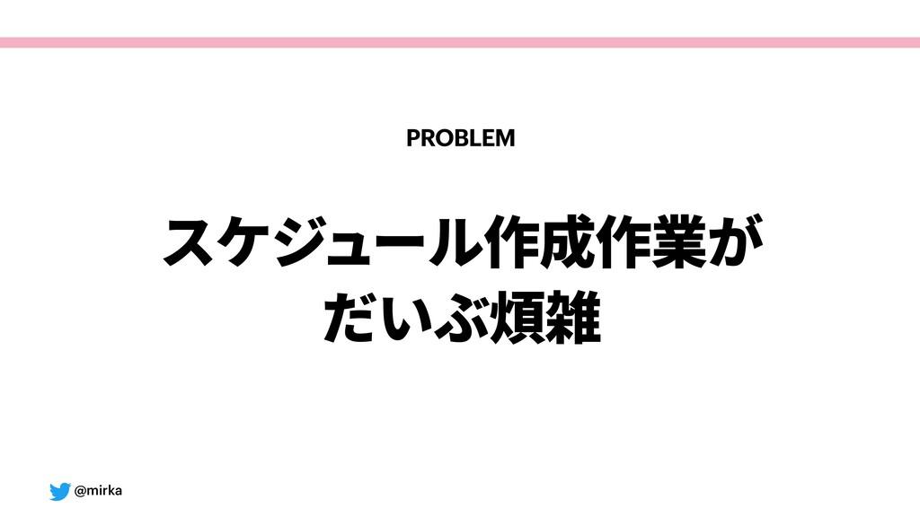 @mirka PROBLEM スケジュール作成作業が だいぶ煩雑