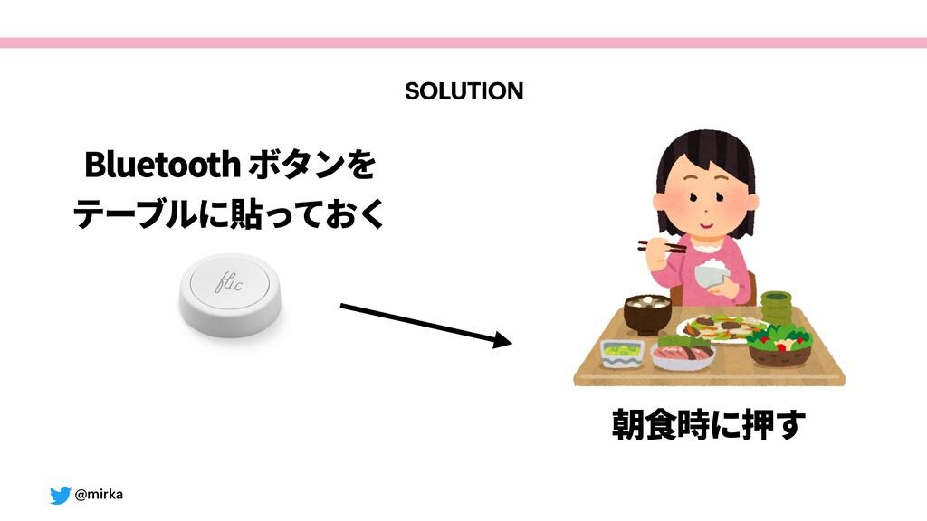 @mirka Bluetoothボタンを テーブルに貼っておく 朝⾷時に押す SOLUTION