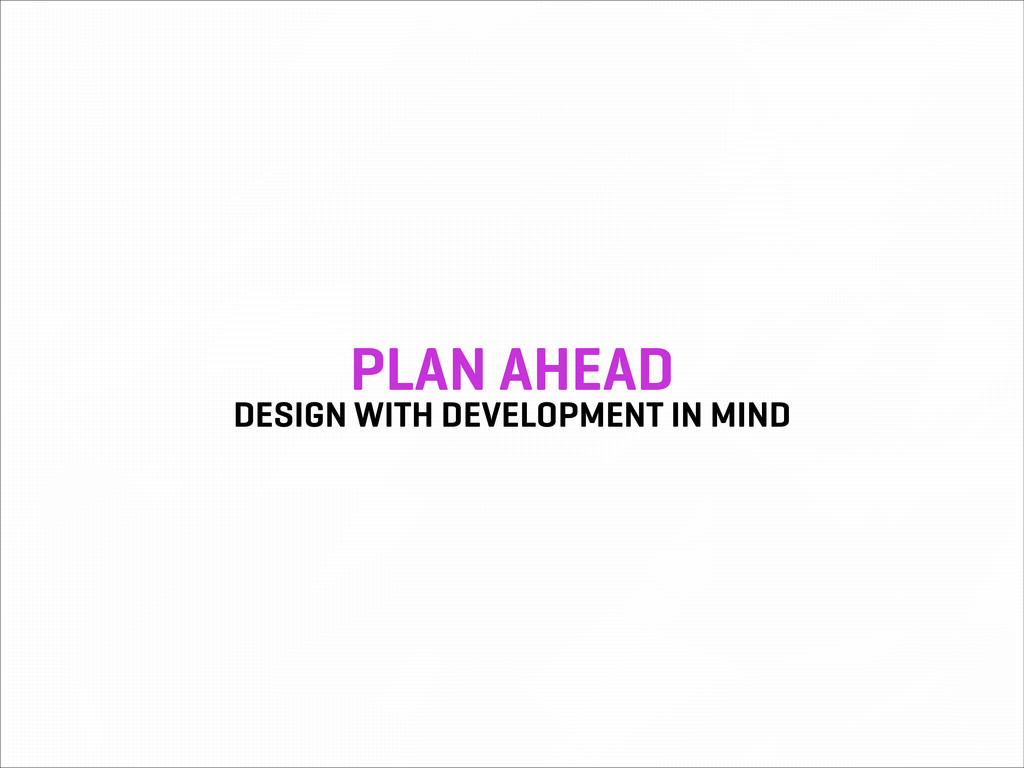 PLAN AHEAD DESIGN WITH DEVELOPMENT IN MIND