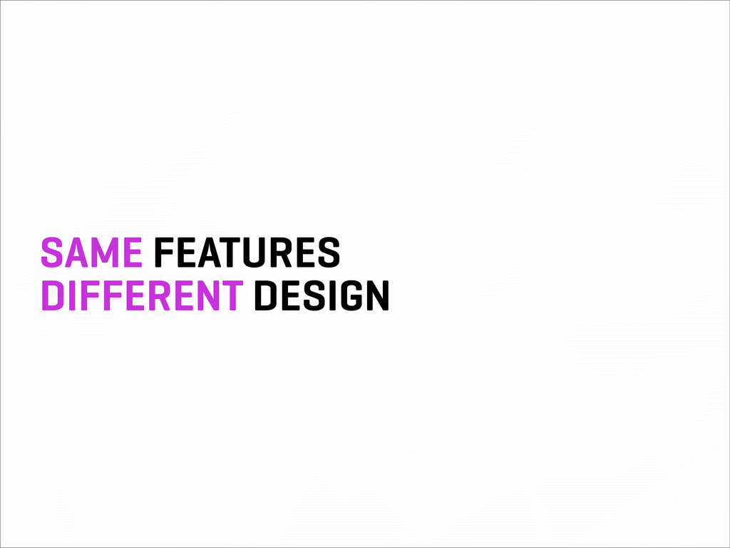 SAME FEATURES DIFFERENT DESIGN