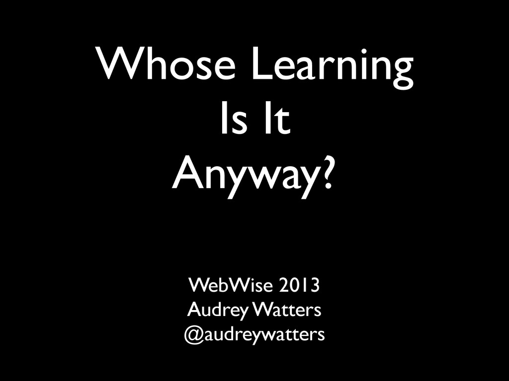 Whose Learning Is It Anyway? WebWise 2013 Audre...
