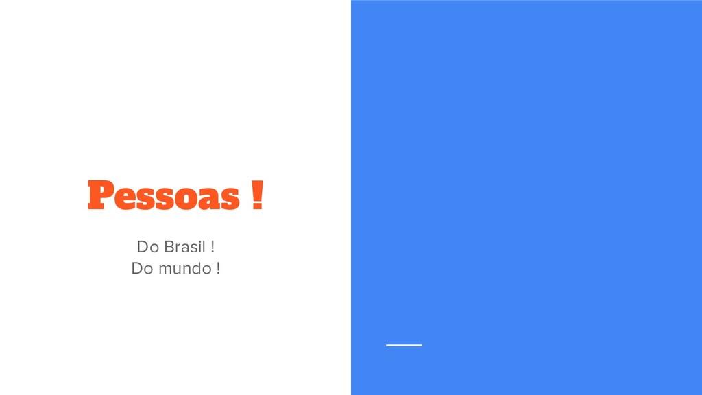 Pessoas ! Do Brasil ! Do mundo !