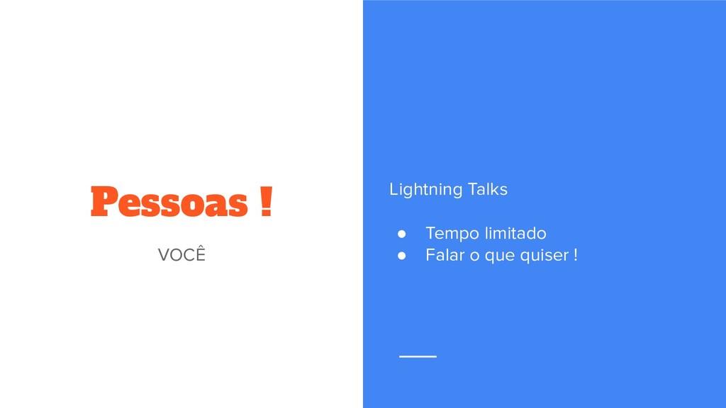 Pessoas ! VOCÊ Lightning Talks ● Tempo limitado...