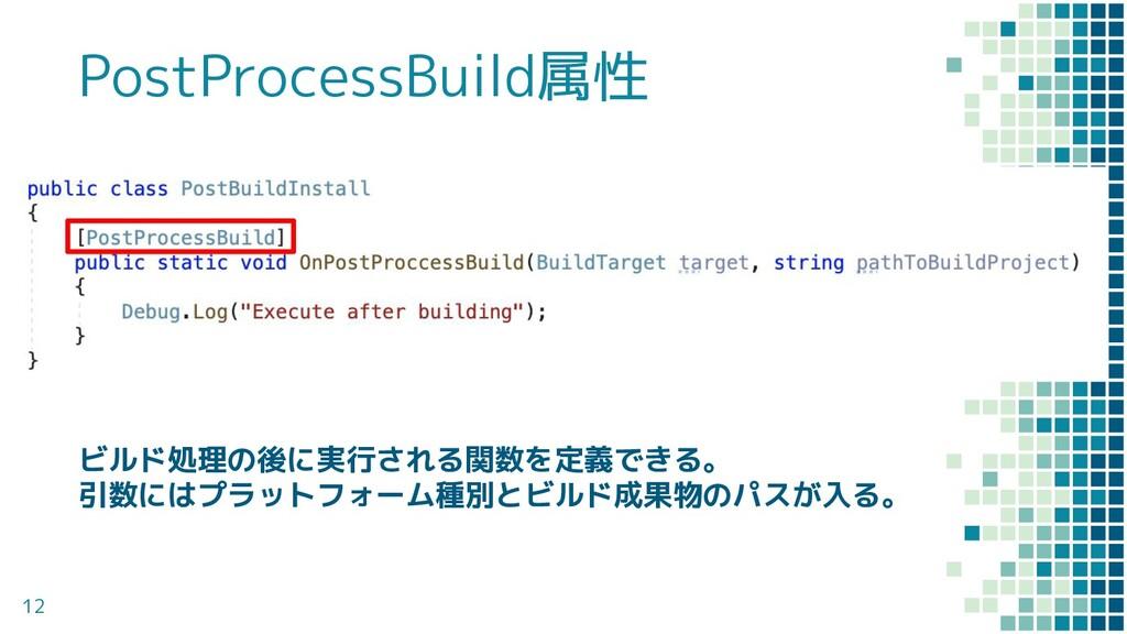 12 PostProcessBuild属性 ビルド処理の後に実行される関数を定義できる。 引数...