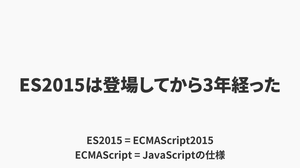 ES2015 3 ES2015 = ECMAScript2015 ECMAScript = ...