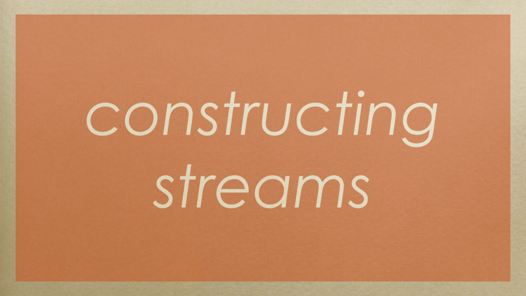 constructing streams
