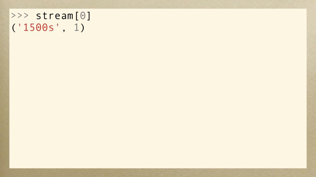 >>> stream[0] ('1500s', 1)