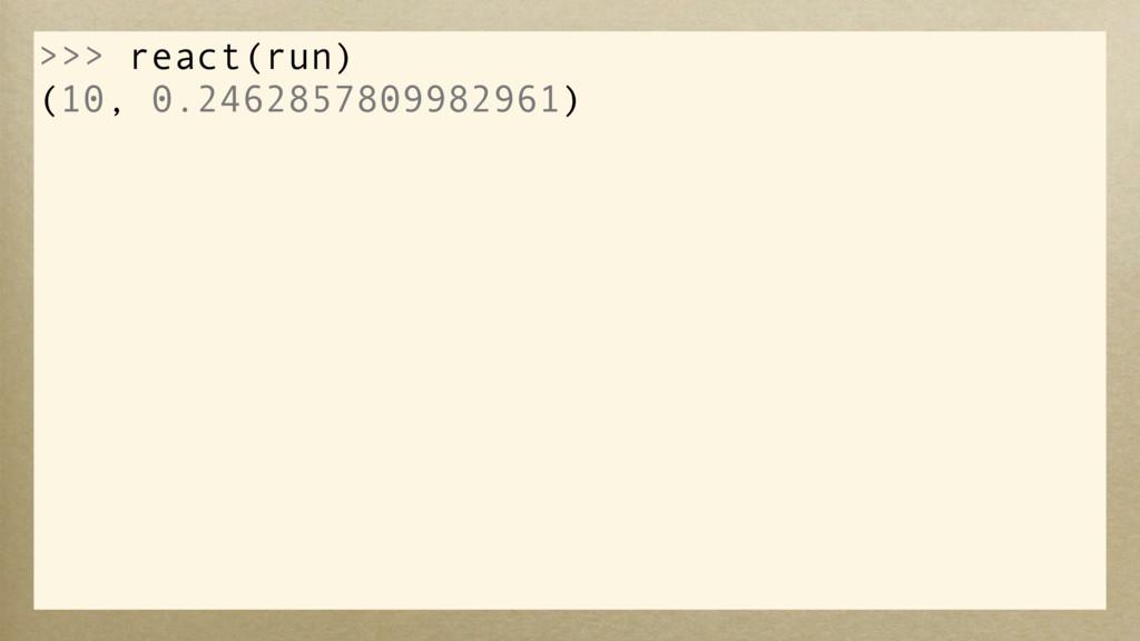 >>> react(run) (10, 0.2462857809982961)