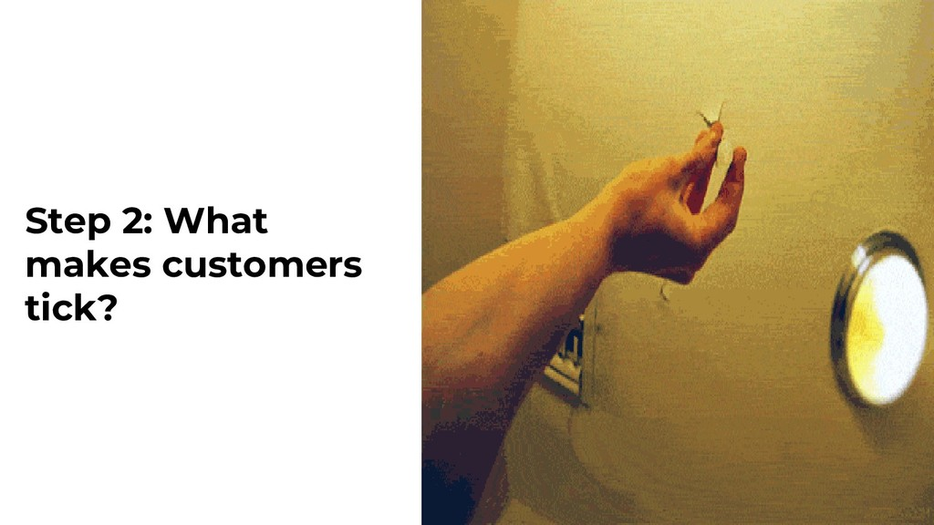 Step 2: What makes customers tick?