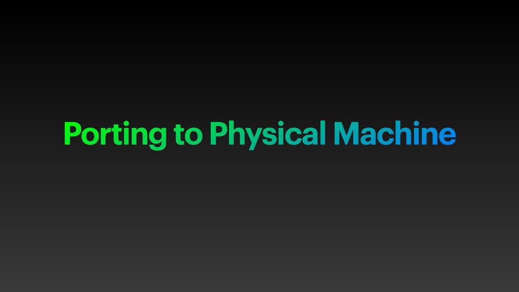 Porting to Physical Machine