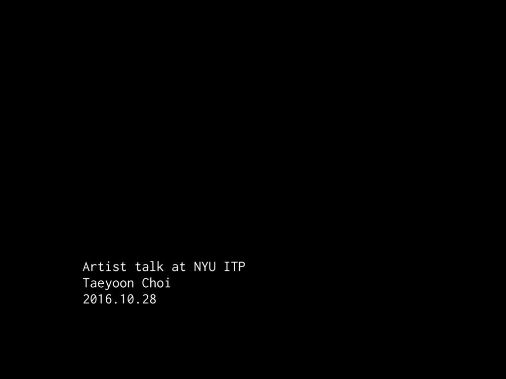 Artist talk at NYU ITP Taeyoon Choi 2016.10.28
