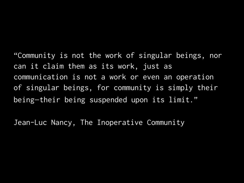 """""""Community is not the work of singular beings, ..."""