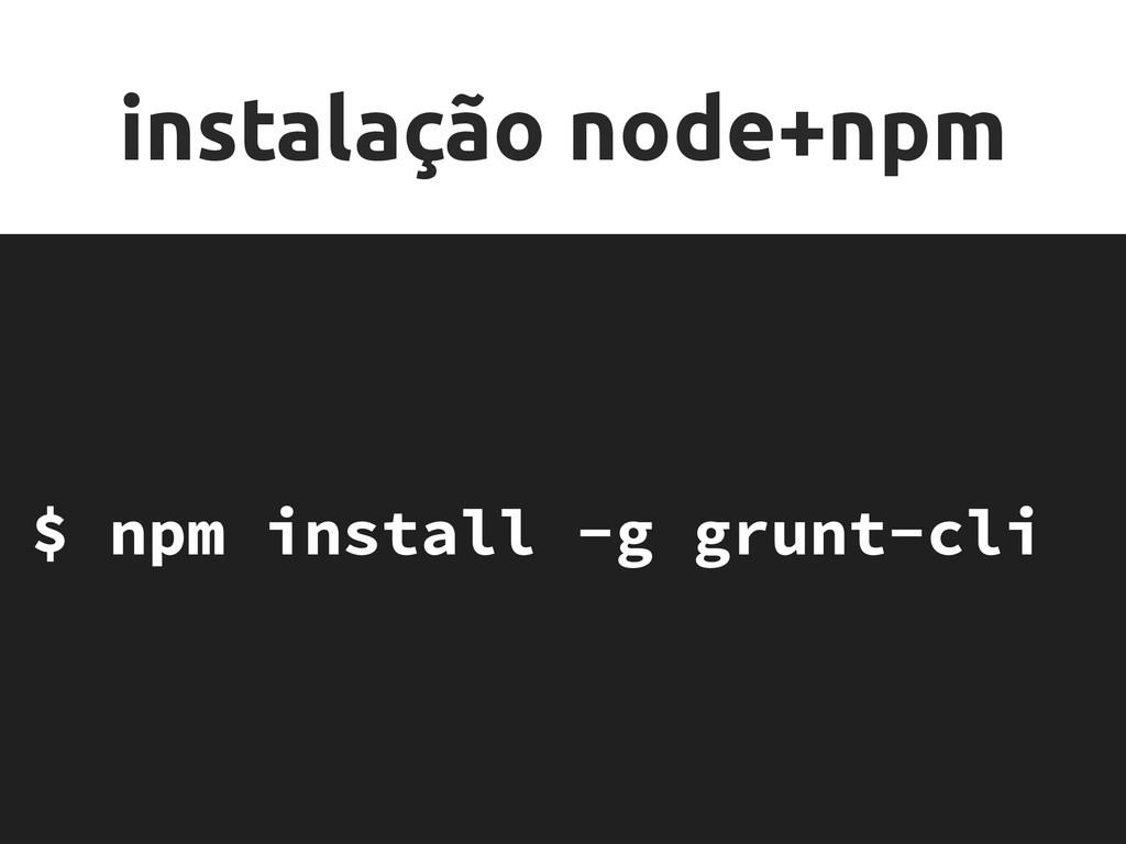 instalação node+npm $ npm install -g grunt-cli