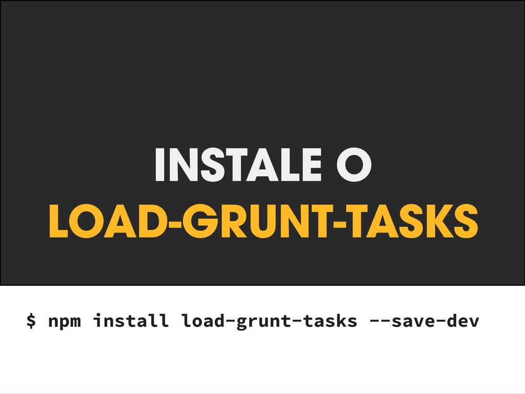 INSTALE O LOAD-GRUNT-TASKS $ npm install load-...