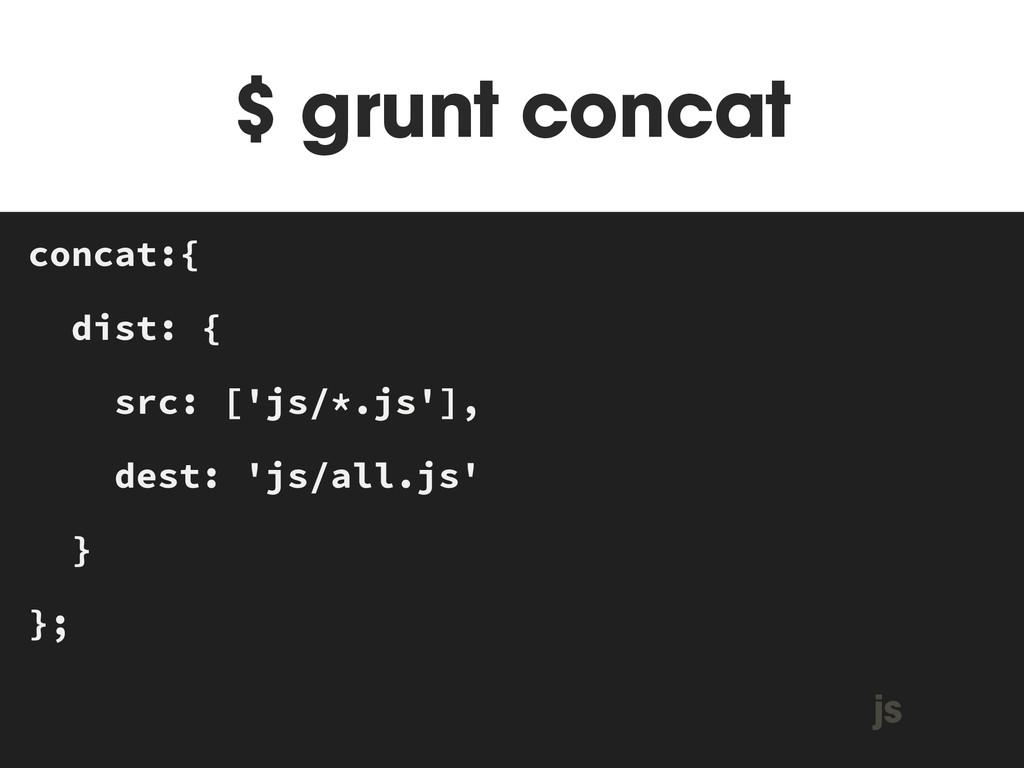 $ grunt concat MAKEFILE concat:{ dist: { src: [...
