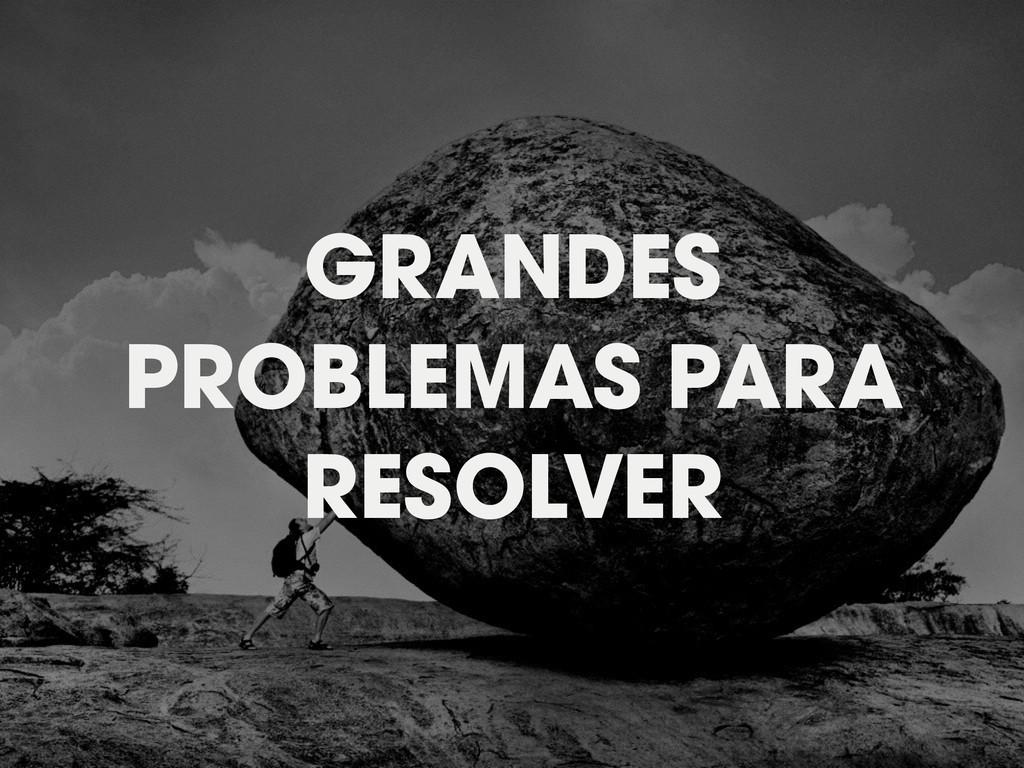 GRANDES PROBLEMAS PARA RESOLVER